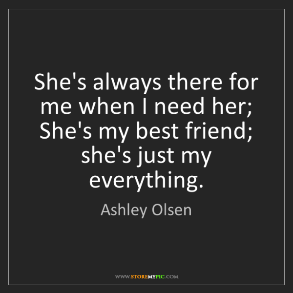 Ashley Olsen: She's always there for me when I need her; She's my best...