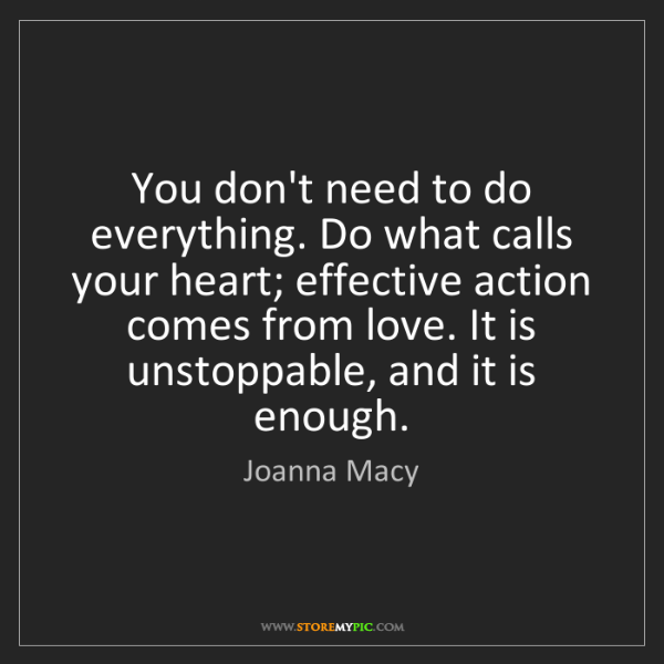 Joanna Macy: You don't need to do everything. Do what calls your heart;...