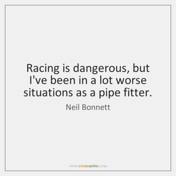 Racing is dangerous, but I've been in a lot worse situations as ...