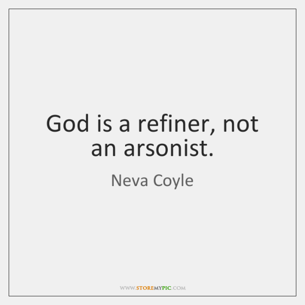 God is a refiner, not an arsonist.