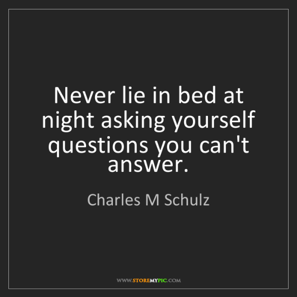 Charles M Schulz: Never lie in bed at night asking yourself questions you...