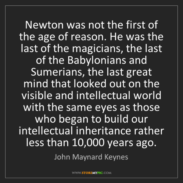 John Maynard Keynes: Newton was not the first of the age of reason. He was...