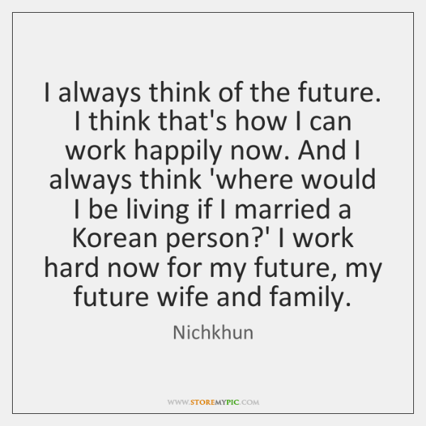 I always think of the future. I think that's how I can ...