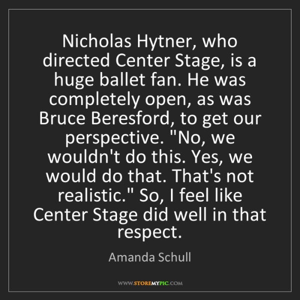 Amanda Schull: Nicholas Hytner, who directed Center Stage, is a huge...