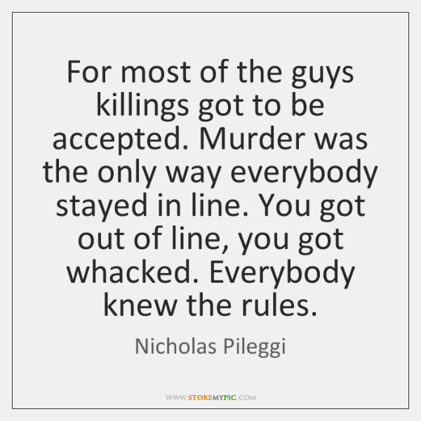For most of the guys killings got to be accepted. Murder was ...