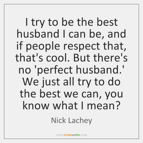I try to be the best husband I can be, and if ...