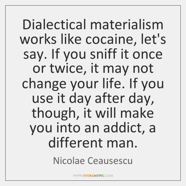 Dialectical materialism works like cocaine, let's say. If you sniff it once ...