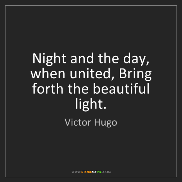 Victor Hugo: Night and the day, when united, Bring forth the beautiful...