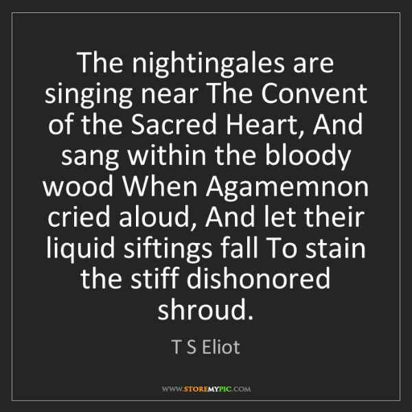 T S Eliot: The nightingales are singing near The Convent of the...