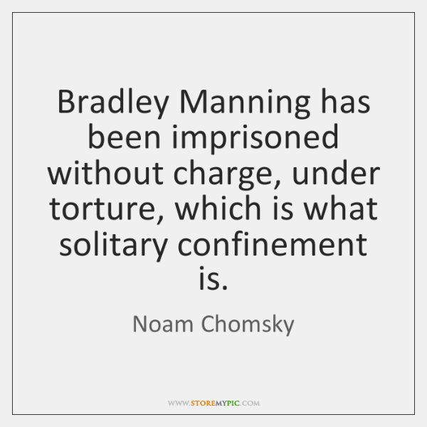 Bradley Manning has been imprisoned without charge, under torture, which is what ...