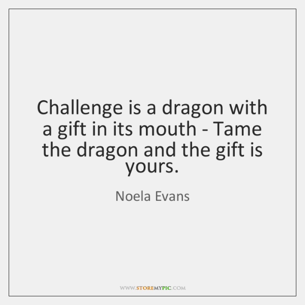 Challenge is a dragon with a gift in its mouth - Tame ...