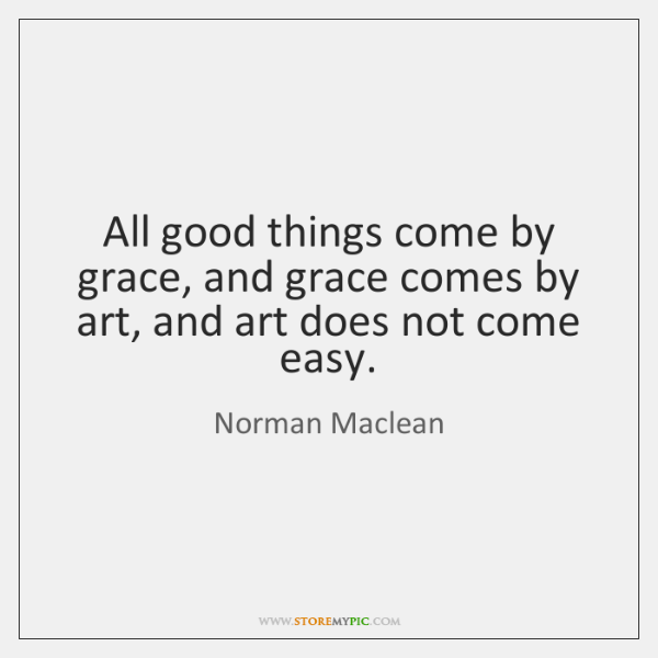 All good things come by grace, and grace comes by art, and ...