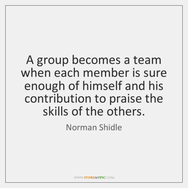 A group becomes a team when each member is sure enough of ...