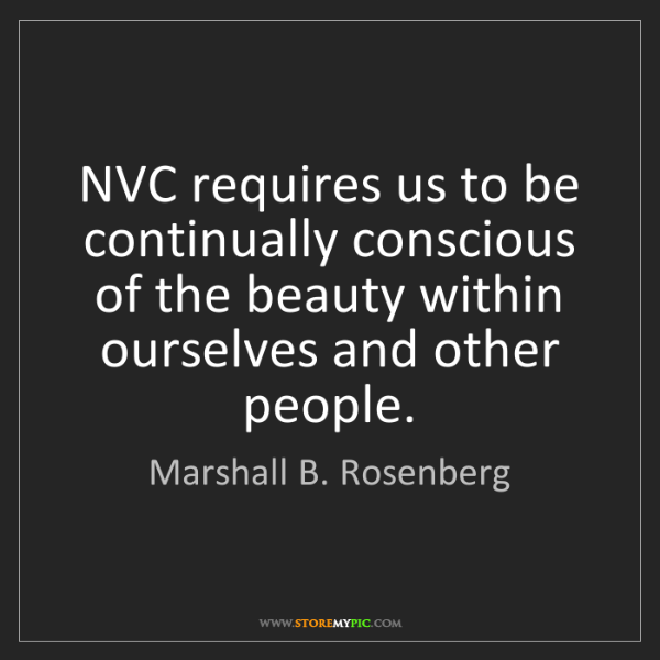 Marshall B. Rosenberg: NVC requires us to be continually conscious of the beauty...