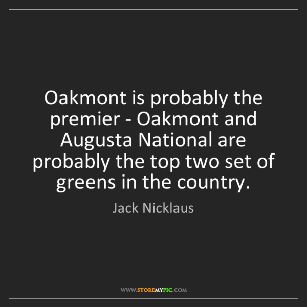 Jack Nicklaus: Oakmont is probably the premier - Oakmont and Augusta...