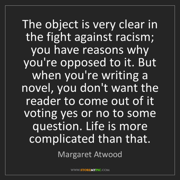 Margaret Atwood: The object is very clear in the fight against racism;...
