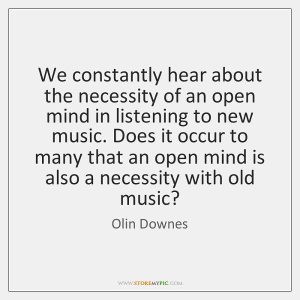 We constantly hear about the necessity of an open mind in listening ...