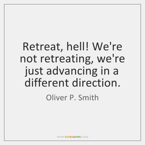 Retreat, hell! We're not retreating, we're just advancing in a different direction.