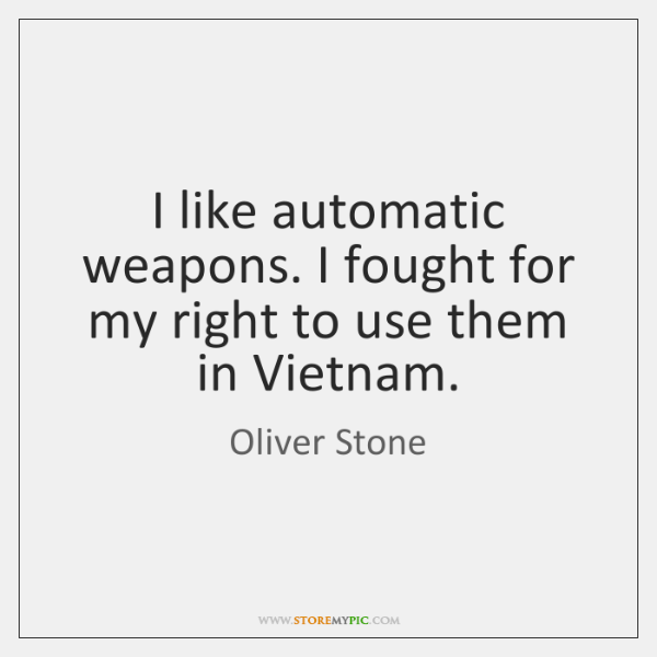 I like automatic weapons. I fought for my right to use them ...