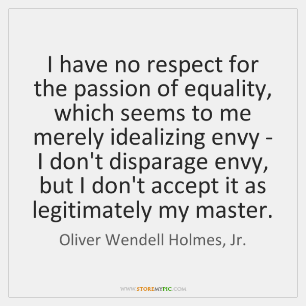 I have no respect for the passion of equality, which seems to ...