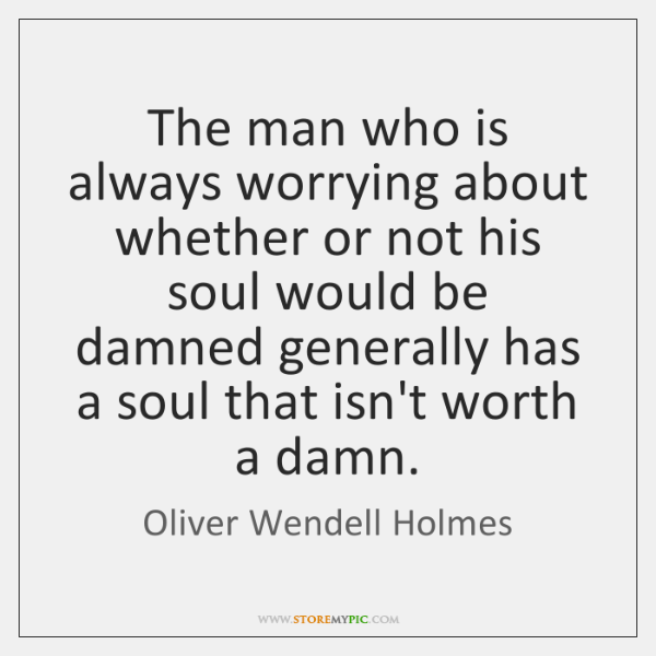 The man who is always worrying about whether or not his soul ...