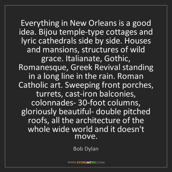 Bob Dylan: Everything in New Orleans is a good idea. Bijou temple-type...
