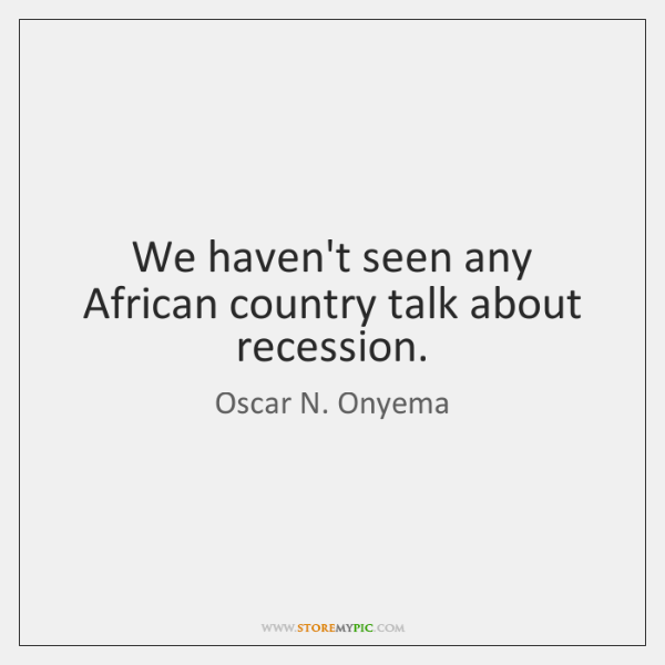 We haven't seen any African country talk about recession.