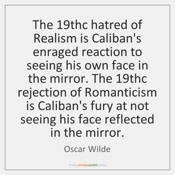 The 19thc hatred of Realism is Caliban's enraged reaction to seeing his ...