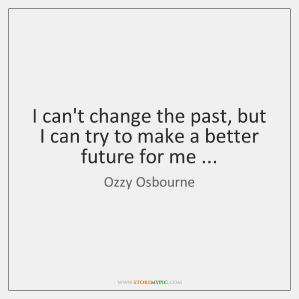 I can't change the past, but I can try to make a ...