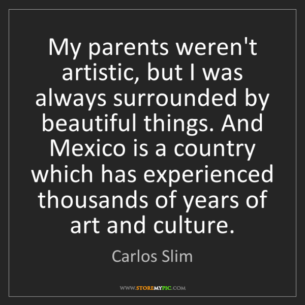 Carlos Slim: My parents weren't artistic, but I was always surrounded...