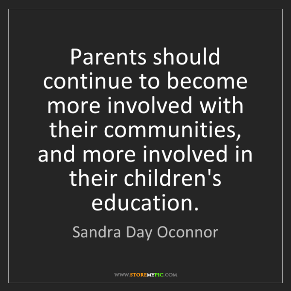 Sandra Day Oconnor: Parents should continue to become more involved with...