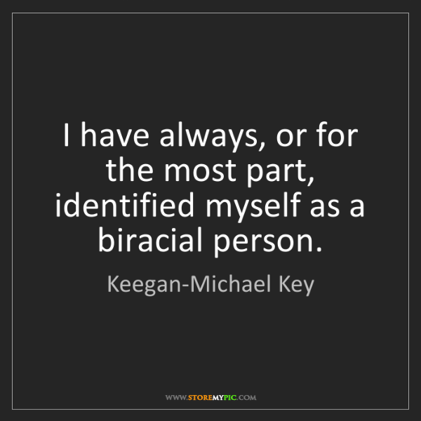 Keegan-Michael Key: I have always, or for the most part, identified myself...