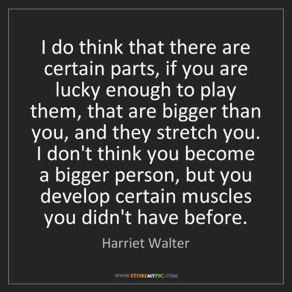 Harriet Walter: I do think that there are certain parts, if you are lucky...