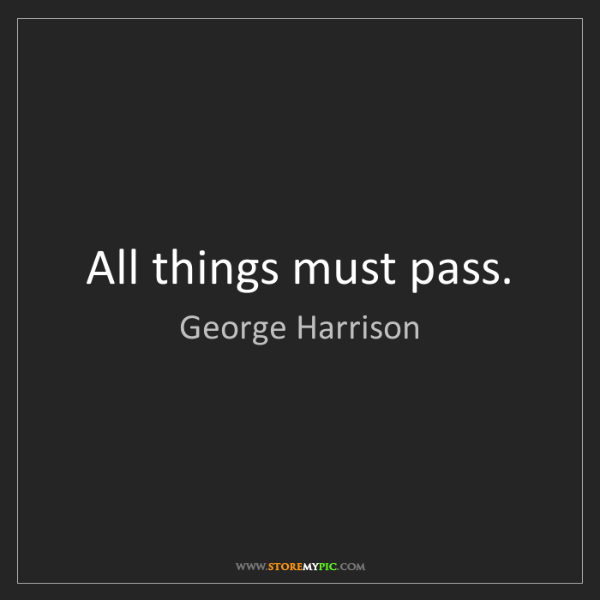 George Harrison: All things must pass.