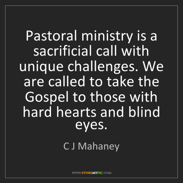 C J Mahaney: Pastoral ministry is a sacrificial call with unique challenges....
