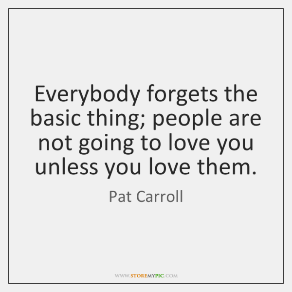 Everybody forgets the basic thing; people are not going to love you ...