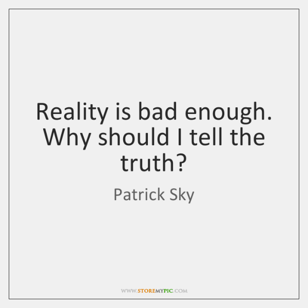Reality is bad enough. Why should I tell the truth?