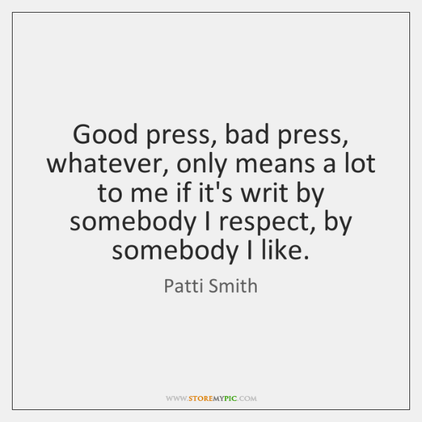 Good press, bad press, whatever, only means a lot to me if ...