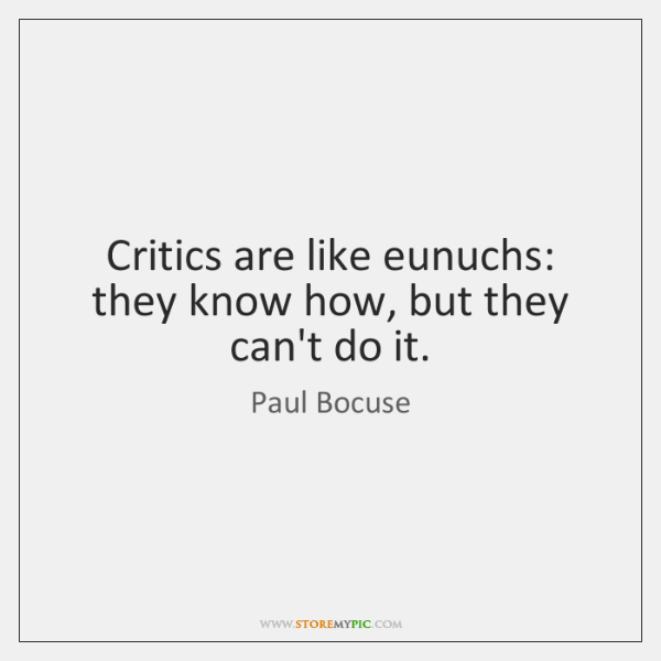 Critics are like eunuchs: they know how, but they can't do it.