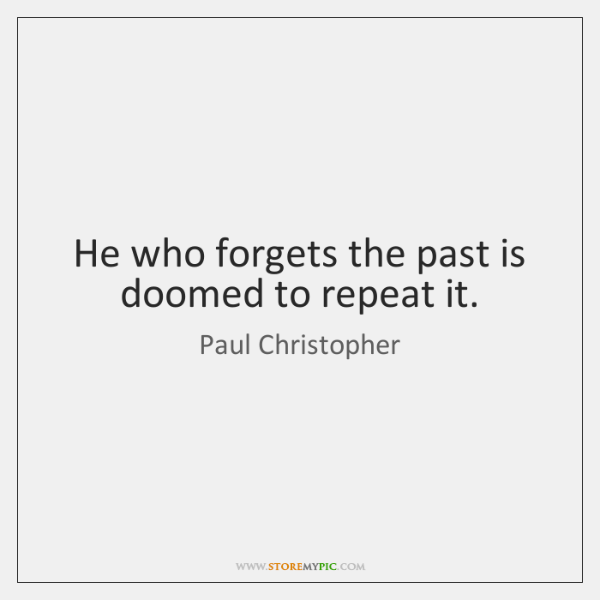 He who forgets the past is doomed to repeat it.