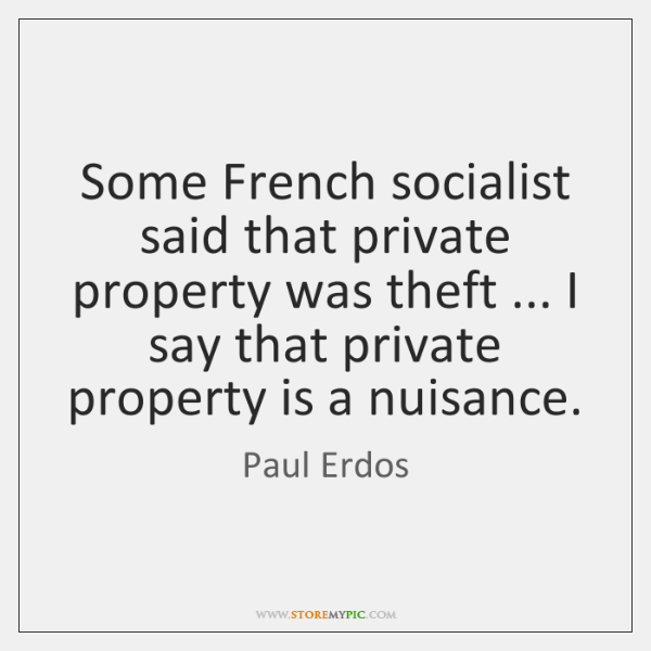 Some French socialist said that private property was theft ... I say that ...