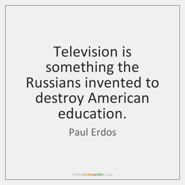 Television is something the Russians invented to destroy American education.