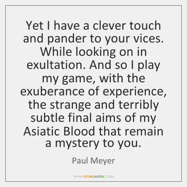 Yet I have a clever touch and pander to your vices. While ...