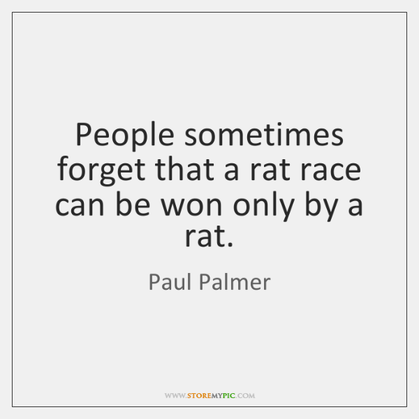 People sometimes forget that a rat race can be won only by ...