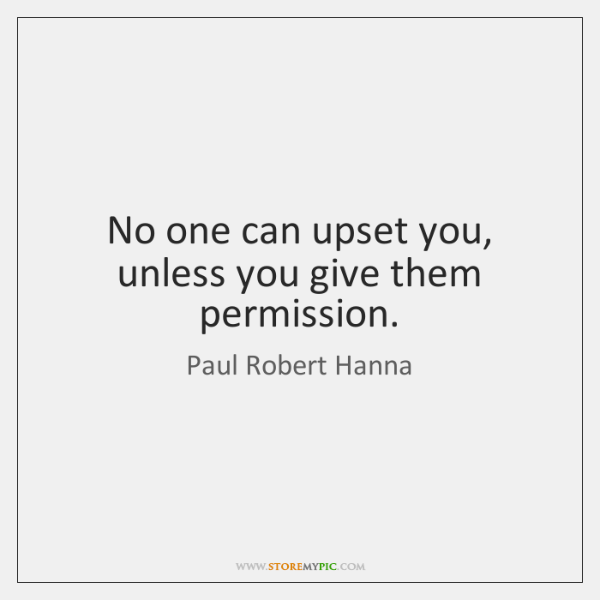 No one can upset you, unless you give them permission.