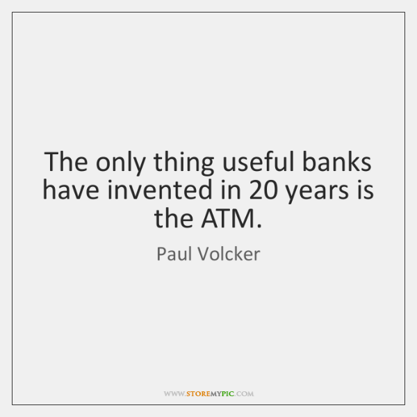 The only thing useful banks have invented in 20 years is the ATM.