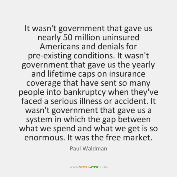 It wasn't government that gave us nearly 50 million uninsured Americans and denials ...