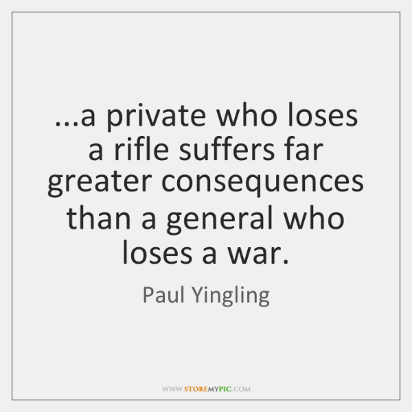 ...a private who loses a rifle suffers far greater consequences than a ...