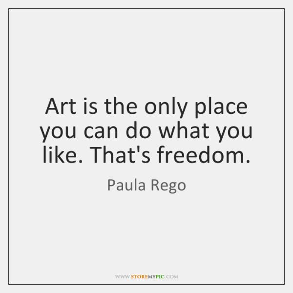 Art is the only place you can do what you like. That's ...