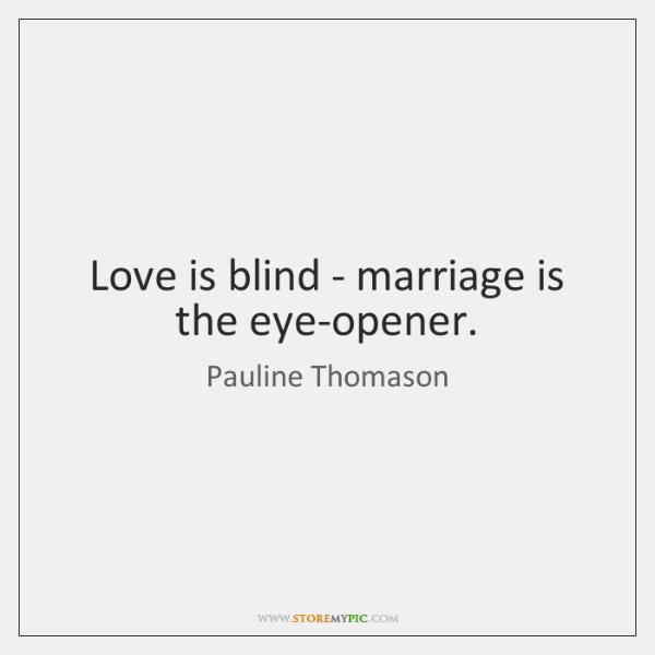 Love is blind - marriage is the eye-opener.